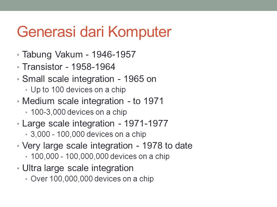 Generasi dari Komputer Tabung Vakum - 1946-1957 Transistor - 1958-1964 Small scale integration - 1965 on Up to 100 devices on a chip Medium scale inte