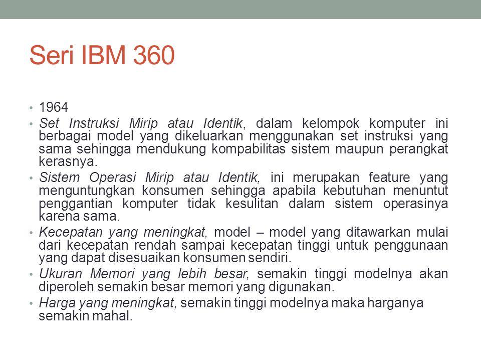 Seri IBM 360 1964 Set Instruksi Mirip atau Identik, dalam kelompok komputer ini berbagai model yang dikeluarkan menggunakan set instruksi yang sama sehingga mendukung kompabilitas sistem maupun perangkat kerasnya.