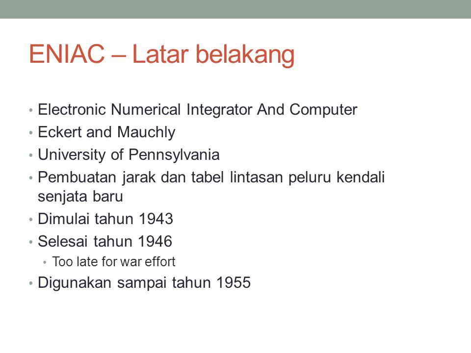 ENIAC – Latar belakang Electronic Numerical Integrator And Computer Eckert and Mauchly University of Pennsylvania Pembuatan jarak dan tabel lintasan peluru kendali senjata baru Dimulai tahun 1943 Selesai tahun 1946 Too late for war effort Digunakan sampai tahun 1955