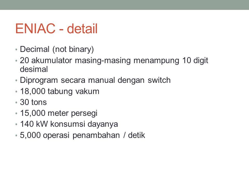 ENIAC - detail Decimal (not binary) 20 akumulator masing-masing menampung 10 digit desimal Diprogram secara manual dengan switch 18,000 tabung vakum 30 tons 15,000 meter persegi 140 kW konsumsi dayanya 5,000 operasi penambahan / detik