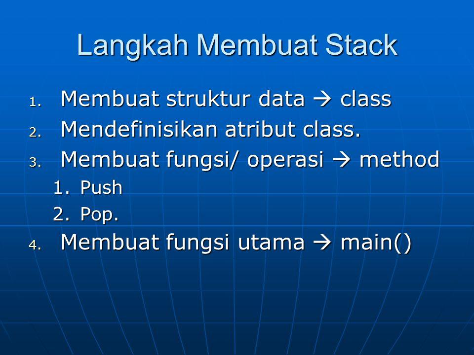 Langkah Membuat Stack 1. Membuat struktur data  class 2. Mendefinisikan atribut class. 3. Membuat fungsi/ operasi  method 1.Push 2.Pop. 4. Membuat f