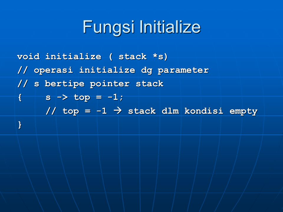 Fungsi Initialize void initialize ( stack *s) // operasi initialize dg parameter // s bertipe pointer stack { s -> top = -1; // top = -1  stack dlm kondisi empty }
