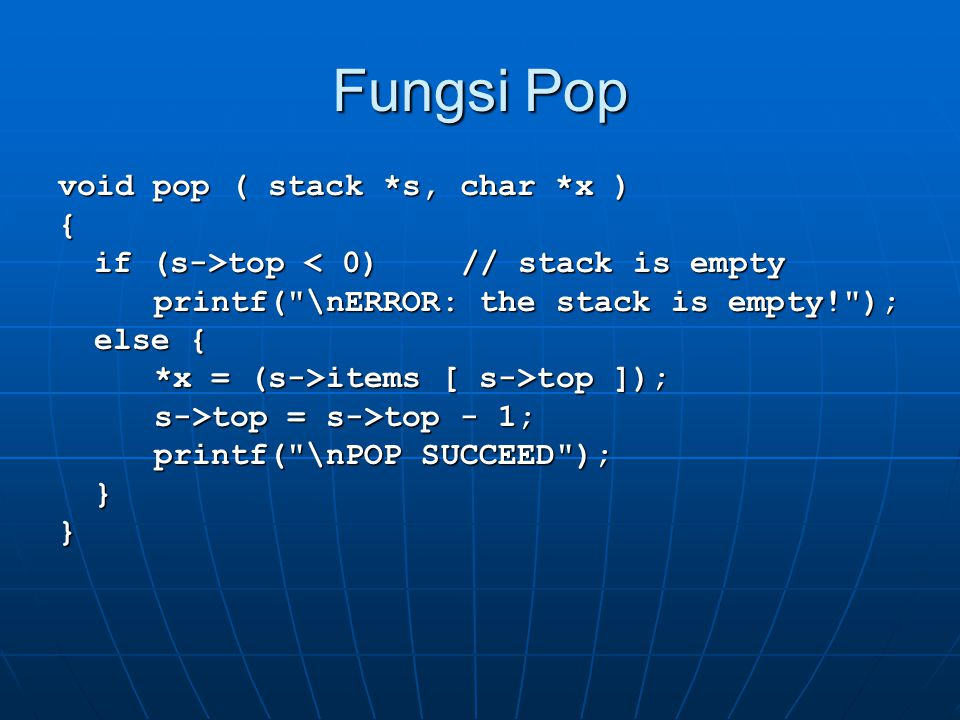 Fungsi Pop void pop ( stack *s, char *x ) { if (s->top top < 0) // stack is empty printf( \nERROR: the stack is empty! ); else { *x = (s->items [ s->top ]); s->top = s->top - 1; printf( \nPOP SUCCEED ); }}