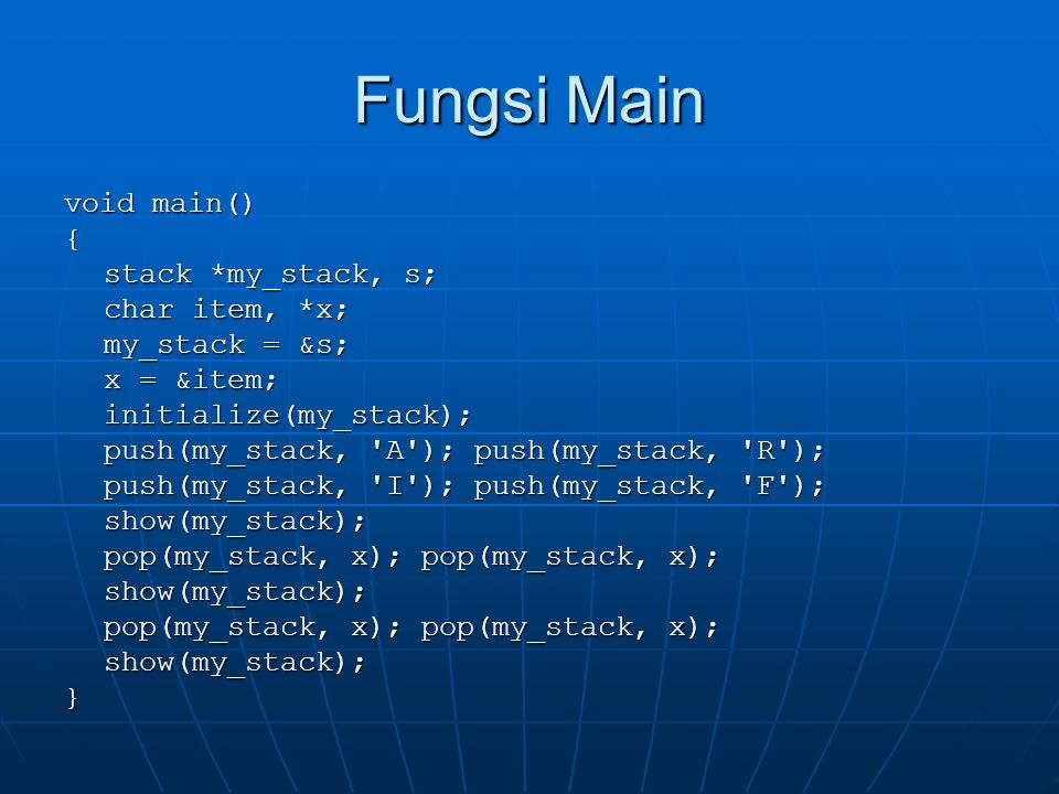 Fungsi Main void main() { stack *my_stack, s; char item, *x; my_stack = &s; x = &item; initialize(my_stack); push(my_stack, A ); push(my_stack, R ); push(my_stack, I ); push(my_stack, F ); show(my_stack); pop(my_stack, x); pop(my_stack, x); show(my_stack); show(my_stack);}