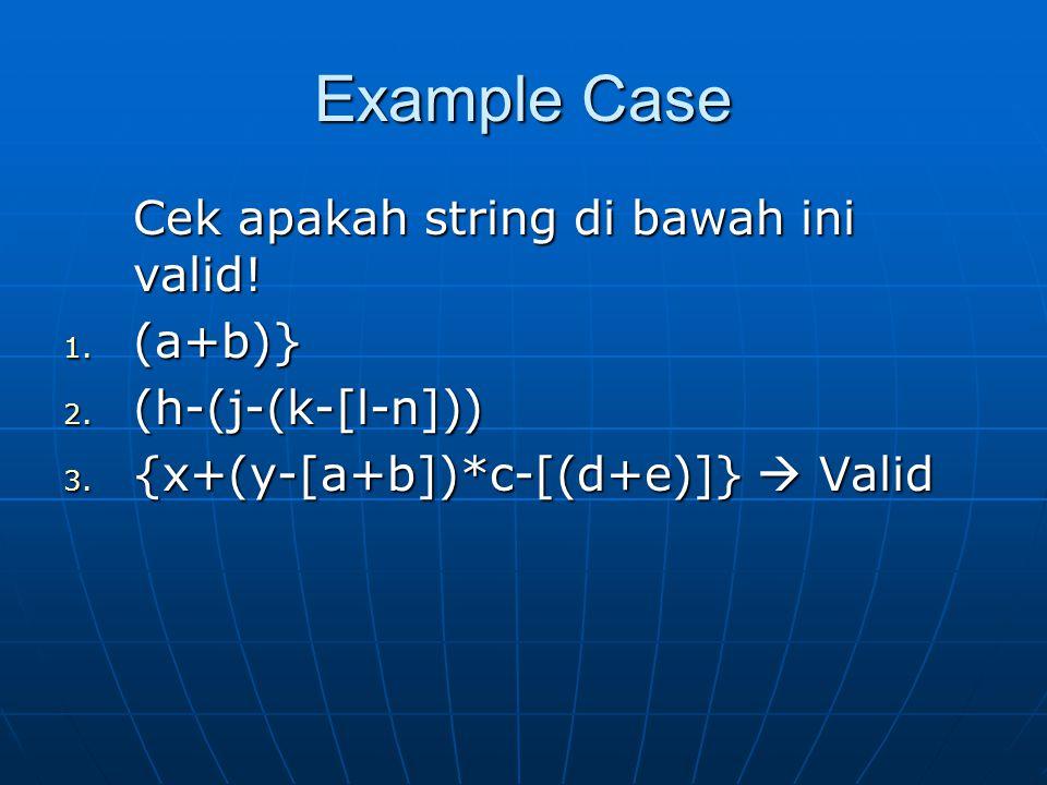 Example Case Cek apakah string di bawah ini valid! 1. (a+b)} 2. (h-(j-(k-[l-n])) 3. {x+(y-[a+b])*c-[(d+e)]}  Valid