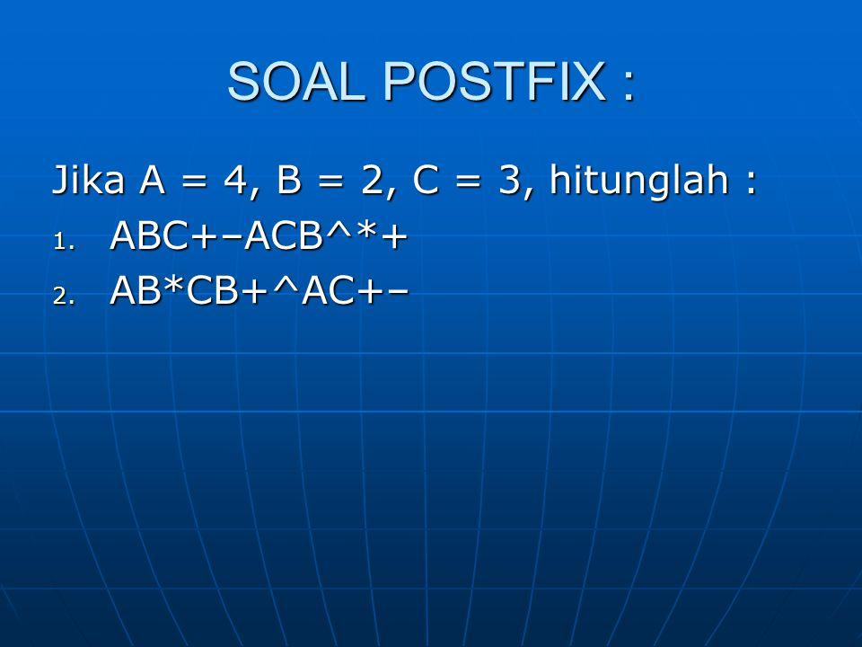 SOAL POSTFIX : Jika A = 4, B = 2, C = 3, hitunglah : 1. ABC+–ACB^*+ 2. AB*CB+^AC+–