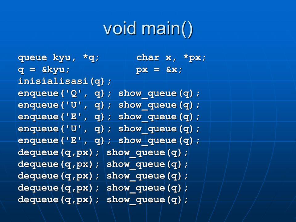 void main() queue kyu, *q;char x, *px; q = &kyu;px = &x; inisialisasi(q); enqueue('Q', q); show_queue(q); enqueue('U', q); show_queue(q); enqueue('E',
