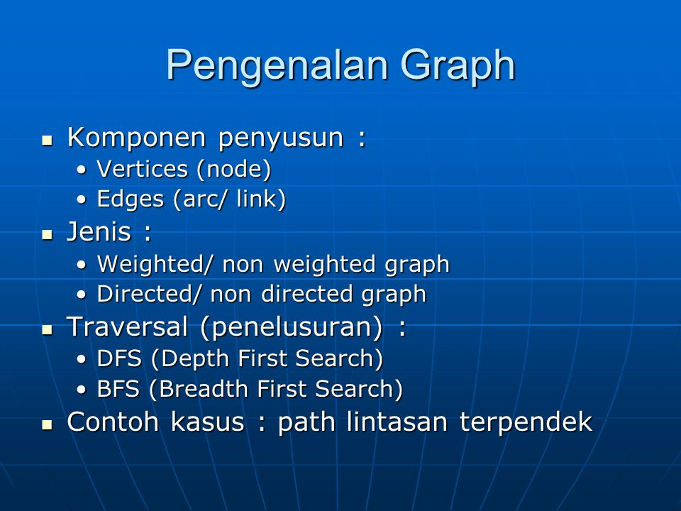 Pengenalan Graph Komponen penyusun : Komponen penyusun : Vertices (node)Vertices (node) Edges (arc/ link)Edges (arc/ link) Jenis : Jenis : Weighted/ n