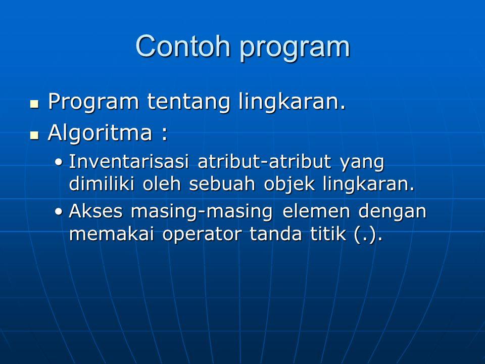 Contoh program Program tentang lingkaran. Program tentang lingkaran. Algoritma : Algoritma : Inventarisasi atribut-atribut yang dimiliki oleh sebuah o