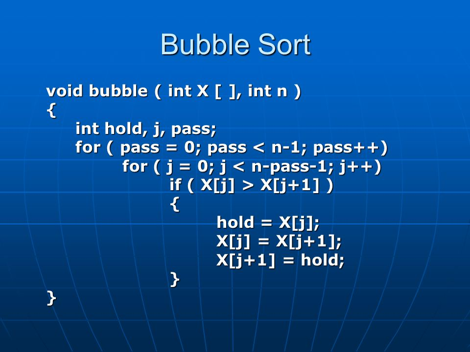 Bubble Sort void bubble ( int X [ ], int n ) { int hold, j, pass; for ( pass = 0; pass < n-1; pass++) for ( j = 0; j < n-pass-1; j++) if ( X[j] > X[j+1] ) { hold = X[j]; X[j] = X[j+1]; X[j+1] = hold; }}