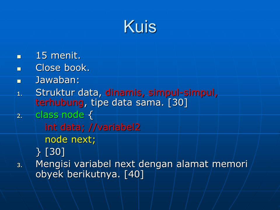 Kuis 15 menit. 15 menit. Close book. Close book. Jawaban: Jawaban: 1. Struktur data, dinamis, simpul-simpul, terhubung, tipe data sama. [30] 2. class