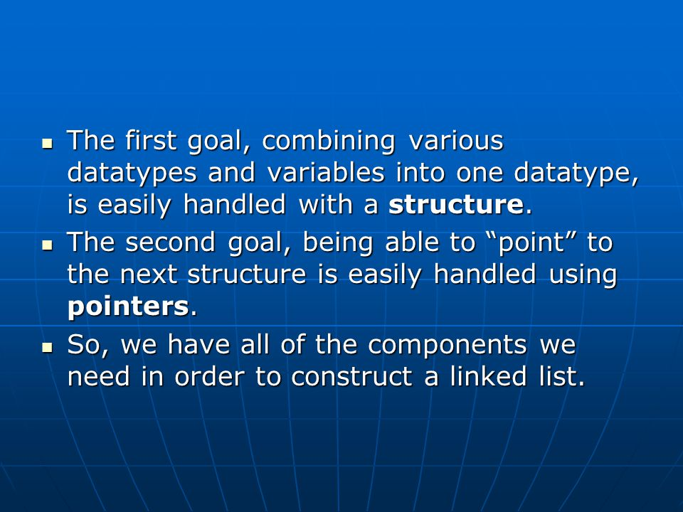 The first goal, combining various datatypes and variables into one datatype, is easily handled with a structure.