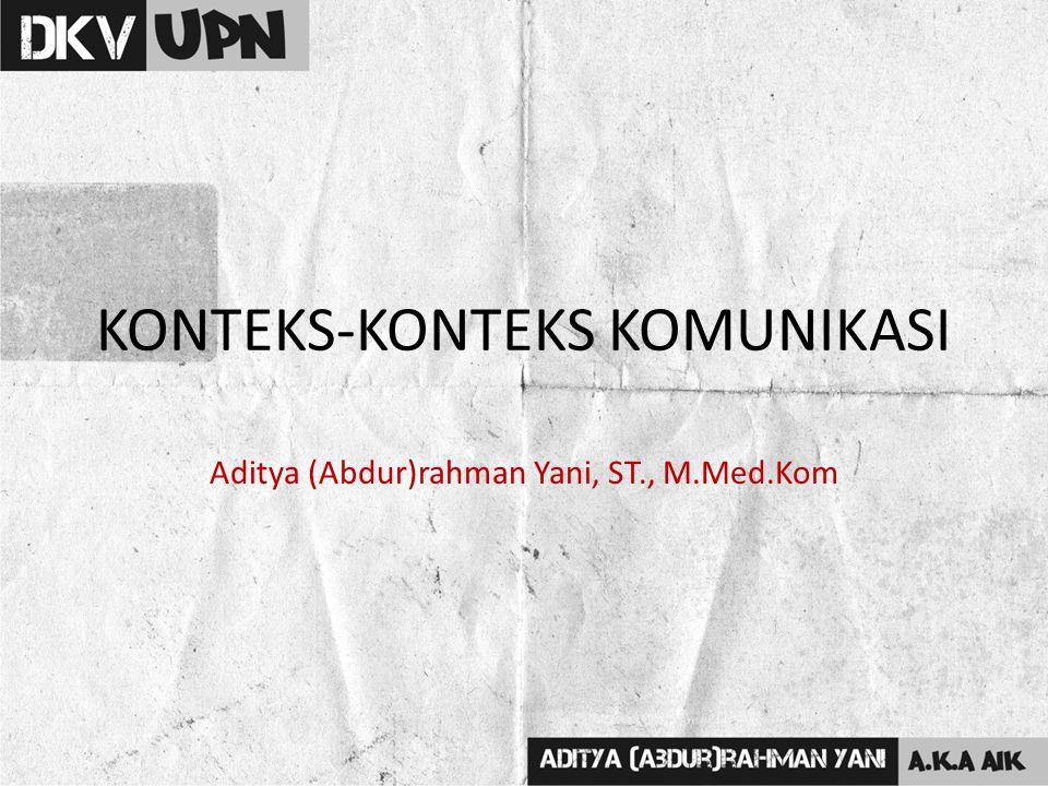 KONTEKS-KONTEKS KOMUNIKASI Aditya (Abdur)rahman Yani, ST., M.Med.Kom