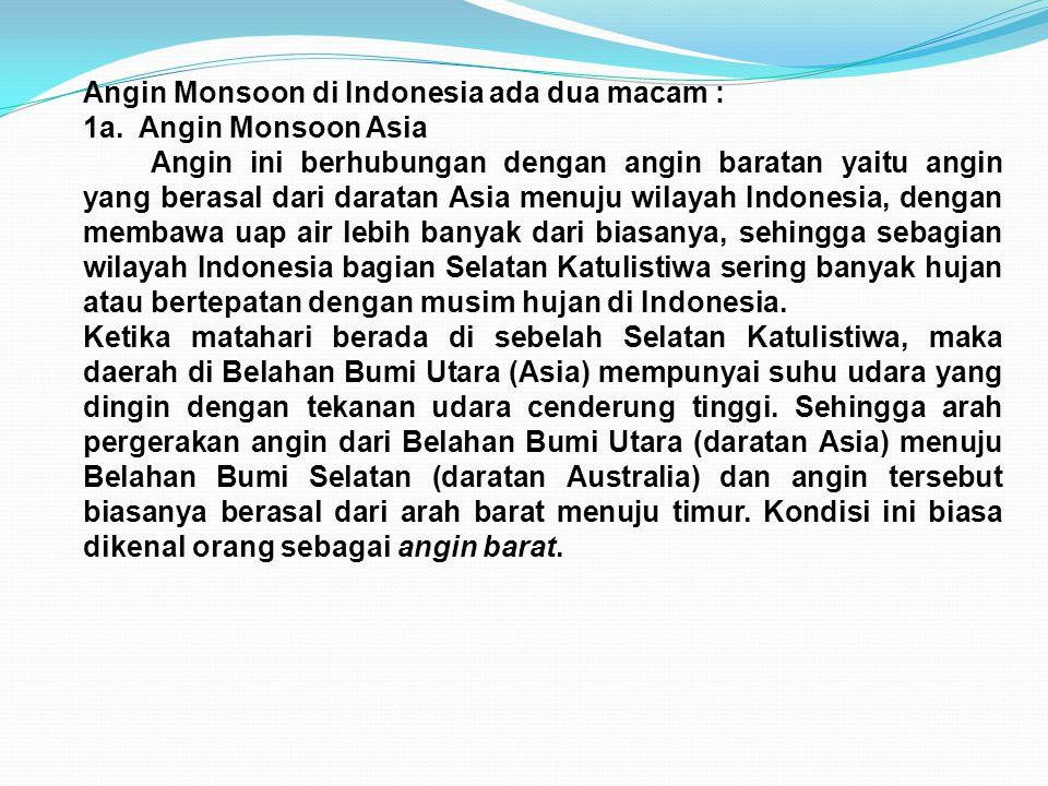 Angin Monsoon di Indonesia ada dua macam : 1a. Angin Monsoon Asia Angin ini berhubungan dengan angin baratan yaitu angin yang berasal dari daratan Asi