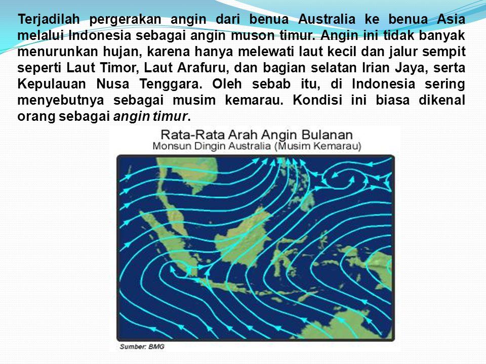 Terjadilah pergerakan angin dari benua Australia ke benua Asia melalui Indonesia sebagai angin muson timur. Angin ini tidak banyak menurunkan hujan, k