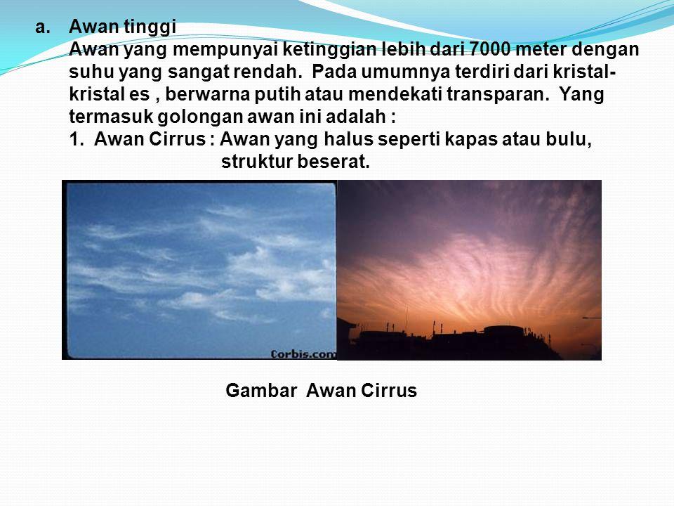a.Awan tinggi Awan yang mempunyai ketinggian lebih dari 7000 meter dengan suhu yang sangat rendah. Pada umumnya terdiri dari kristal- kristal es, berw