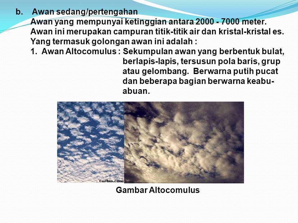 b. Awan sedang/pertengahan Awan yang mempunyai ketinggian antara 2000 - 7000 meter. Awan ini merupakan campuran titik-titik air dan kristal-kristal es
