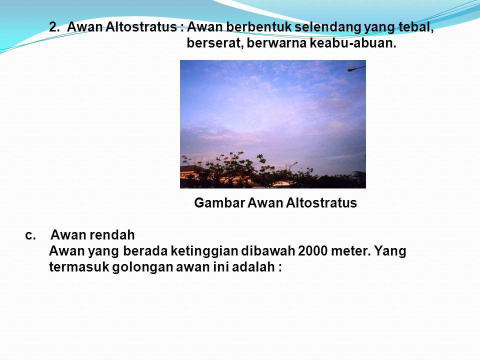 2. Awan Altostratus : Awan berbentuk selendang yang tebal, berserat, berwarna keabu-abuan. Gambar Awan Altostratus c. Awan rendah Awan yang berada ket