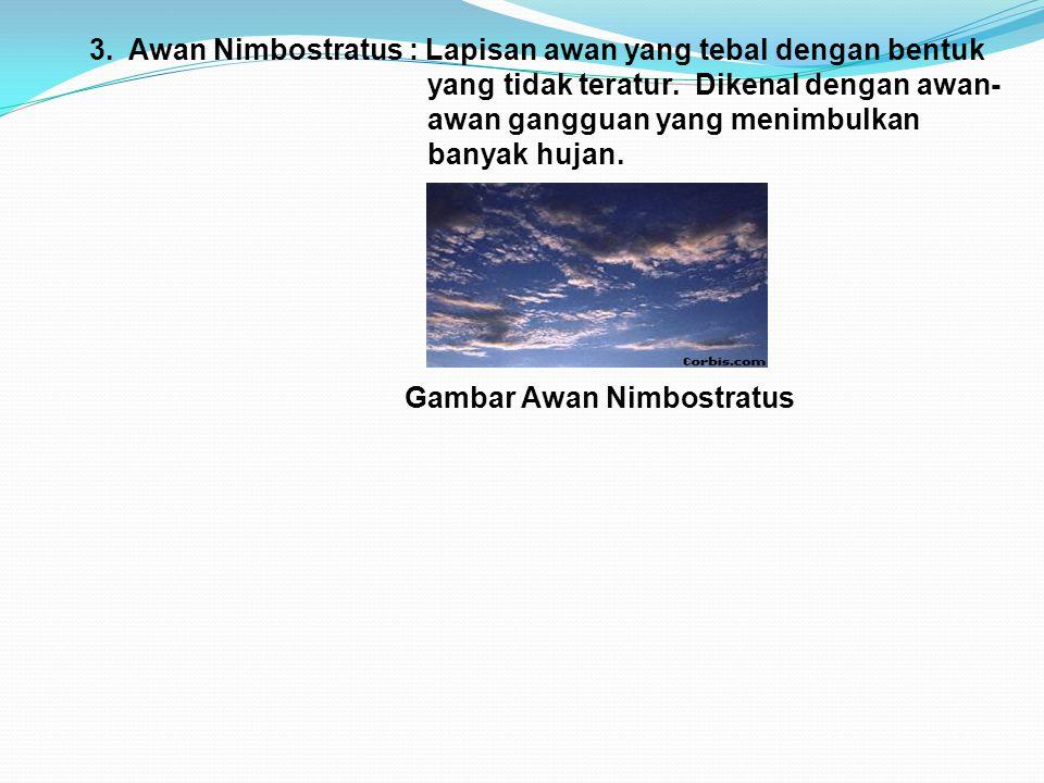 3. Awan Nimbostratus : Lapisan awan yang tebal dengan bentuk yang tidak teratur. Dikenal dengan awan- awan gangguan yang menimbulkan banyak hujan. Gam