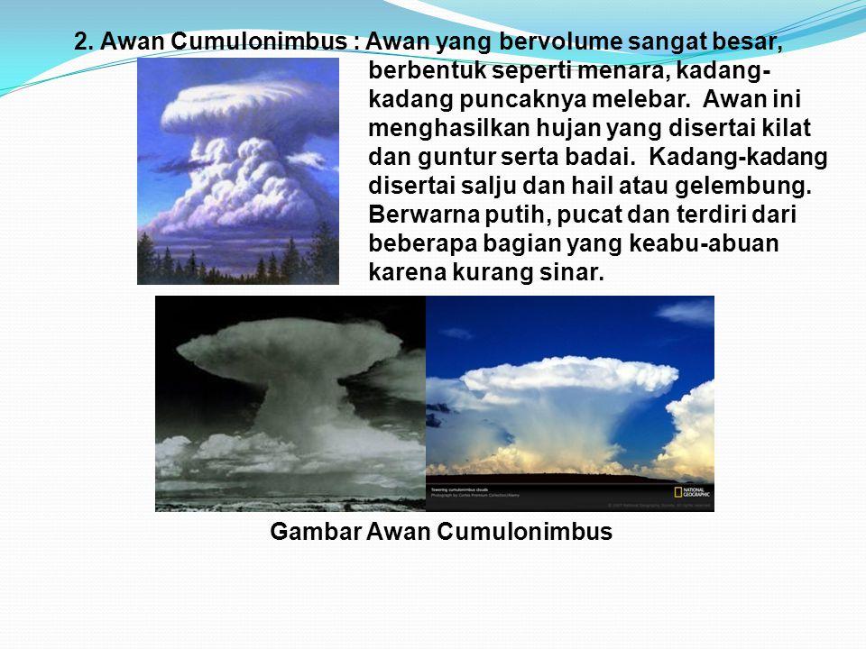 2. Awan Cumulonimbus : Awan yang bervolume sangat besar, berbentuk seperti menara, kadang- kadang puncaknya melebar. Awan ini menghasilkan hujan yang