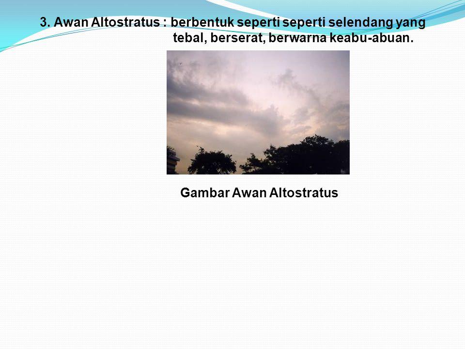 3. Awan Altostratus : berbentuk seperti seperti selendang yang tebal, berserat, berwarna keabu-abuan. Gambar Awan Altostratus