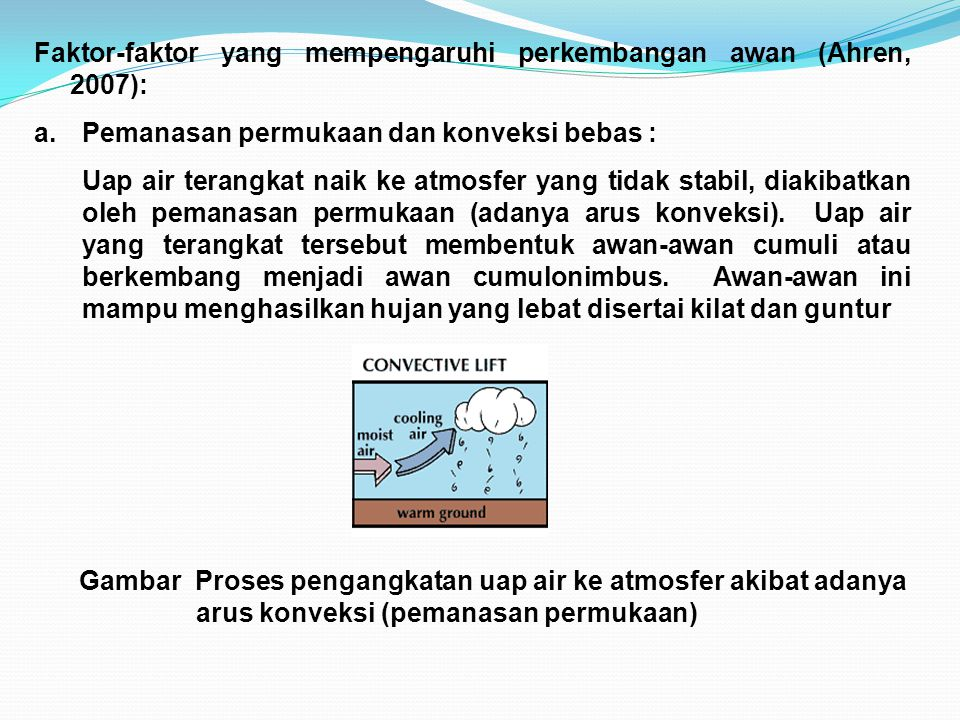 Faktor-faktor yang mempengaruhi perkembangan awan (Ahren, 2007): a.Pemanasan permukaan dan konveksi bebas : Uap air terangkat naik ke atmosfer yang ti