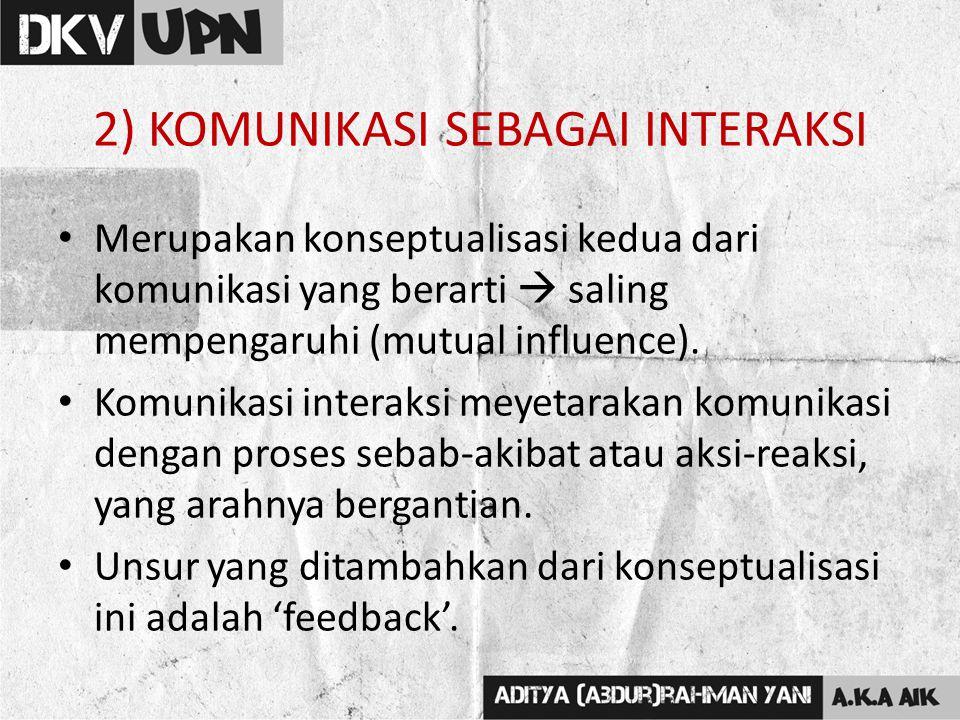 2) KOMUNIKASI SEBAGAI INTERAKSI Merupakan konseptualisasi kedua dari komunikasi yang berarti  saling mempengaruhi (mutual influence). Komunikasi inte