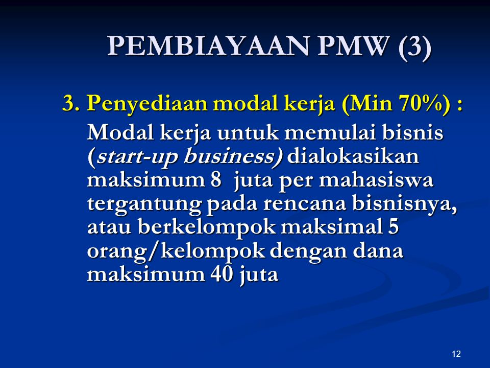 12 PEMBIAYAAN PMW (3) 3. Penyediaan modal kerja (Min 70%) : Modal kerja untuk memulai bisnis (start-up business) dialokasikan maksimum 8 juta per maha