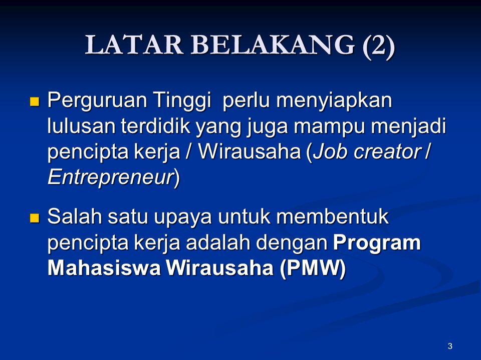 3 LATAR BELAKANG (2) Perguruan Tinggi perlu menyiapkan lulusan terdidik yang juga mampu menjadi pencipta kerja / Wirausaha (Job creator / Entrepreneur) Perguruan Tinggi perlu menyiapkan lulusan terdidik yang juga mampu menjadi pencipta kerja / Wirausaha (Job creator / Entrepreneur) Salah satu upaya untuk membentuk pencipta kerja adalah dengan Program Mahasiswa Wirausaha (PMW) Salah satu upaya untuk membentuk pencipta kerja adalah dengan Program Mahasiswa Wirausaha (PMW)