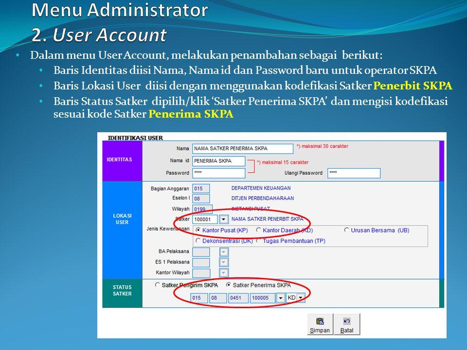Dalam menu User Account, melakukan penambahan sebagai berikut: Baris Identitas diisi Nama, Nama id dan Password baru untuk operator SKPA Baris Lokasi User diisi dengan menggunakan kodefikasi Satker Penerbit SKPA Baris Status Satker dipilih/klik 'Satker Penerima SKPA' dan mengisi kodefikasi sesuai kode Satker Penerima SKPA