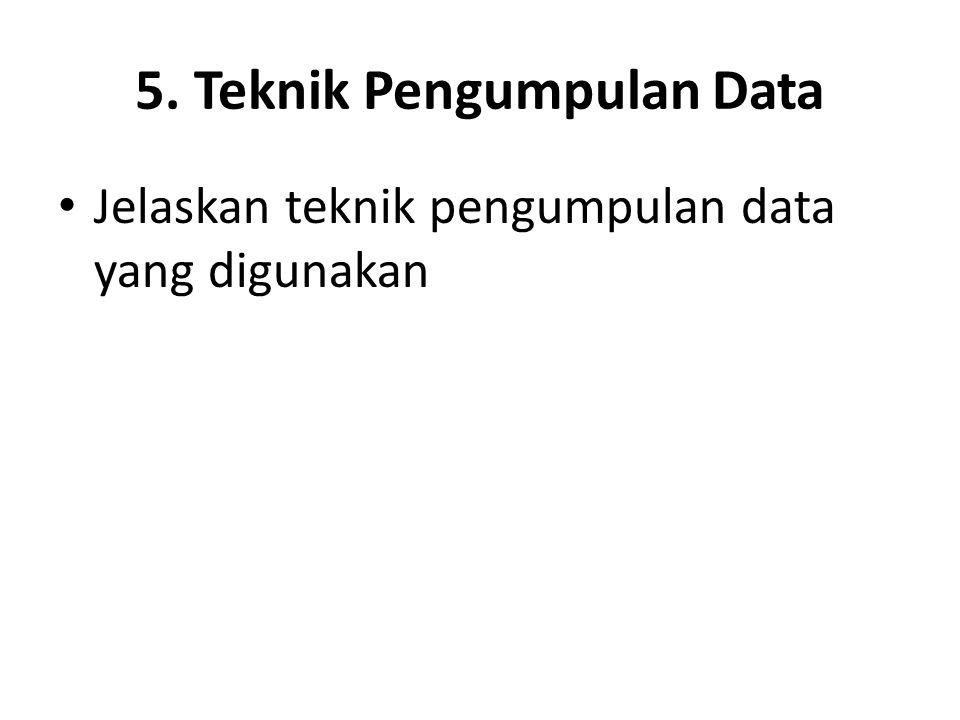 5. Teknik Pengumpulan Data Jelaskan teknik pengumpulan data yang digunakan