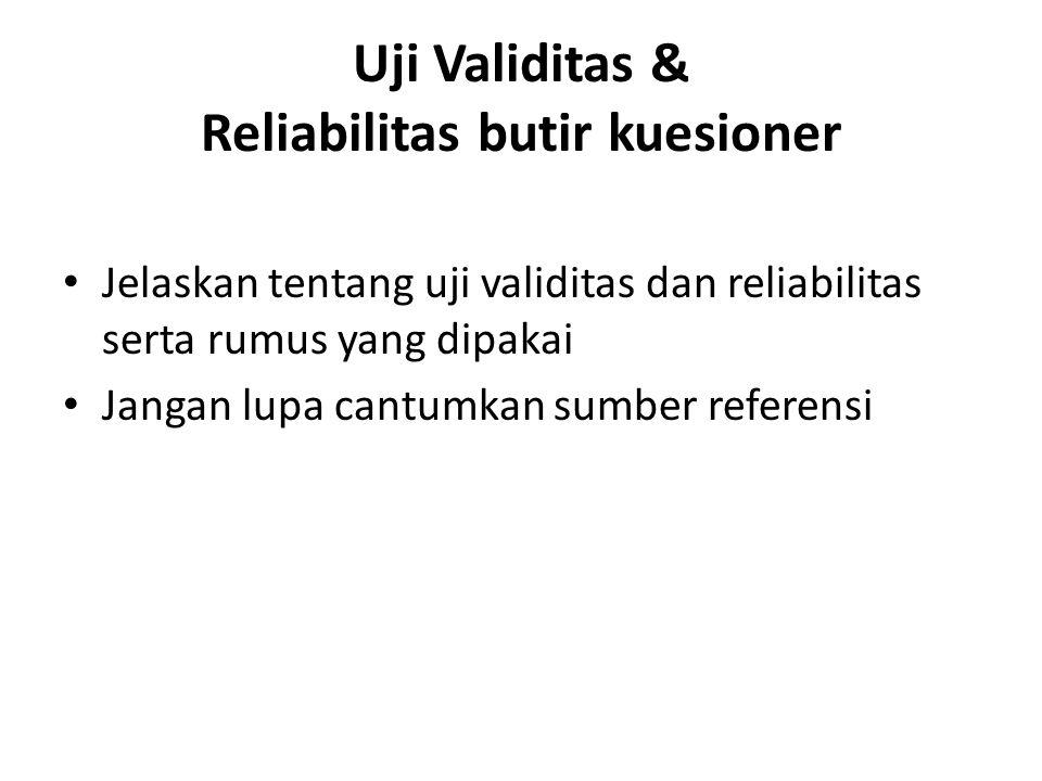 Uji Validitas & Reliabilitas butir kuesioner Jelaskan tentang uji validitas dan reliabilitas serta rumus yang dipakai Jangan lupa cantumkan sumber ref