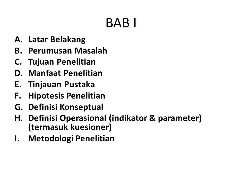 BAB I A.Latar Belakang B.Perumusan Masalah C.Tujuan Penelitian D.Manfaat Penelitian E.Tinjauan Pustaka F.Hipotesis Penelitian G.Definisi Konseptual H.Definisi Operasional (indikator & parameter) (termasuk kuesioner) I.Metodologi Penelitian