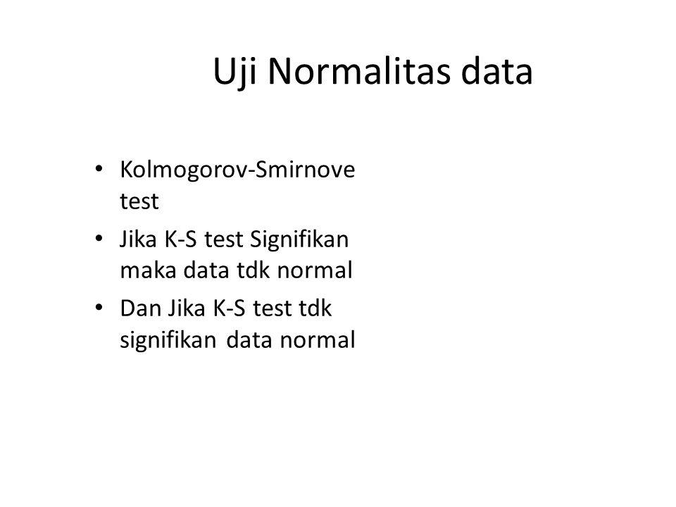 Uji Normalitas data Kolmogorov-Smirnove test Jika K-S test Signifikan maka data tdk normal Dan Jika K-S test tdk signifikan data normal