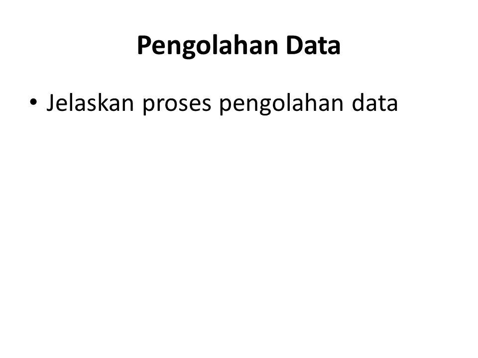 Pengolahan Data Jelaskan proses pengolahan data