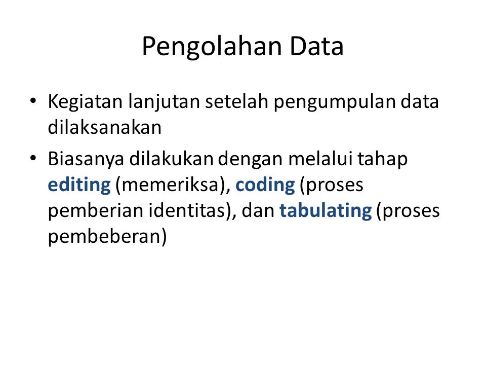 Pengolahan Data Kegiatan lanjutan setelah pengumpulan data dilaksanakan Biasanya dilakukan dengan melalui tahap editing (memeriksa), coding (proses pemberian identitas), dan tabulating (proses pembeberan)