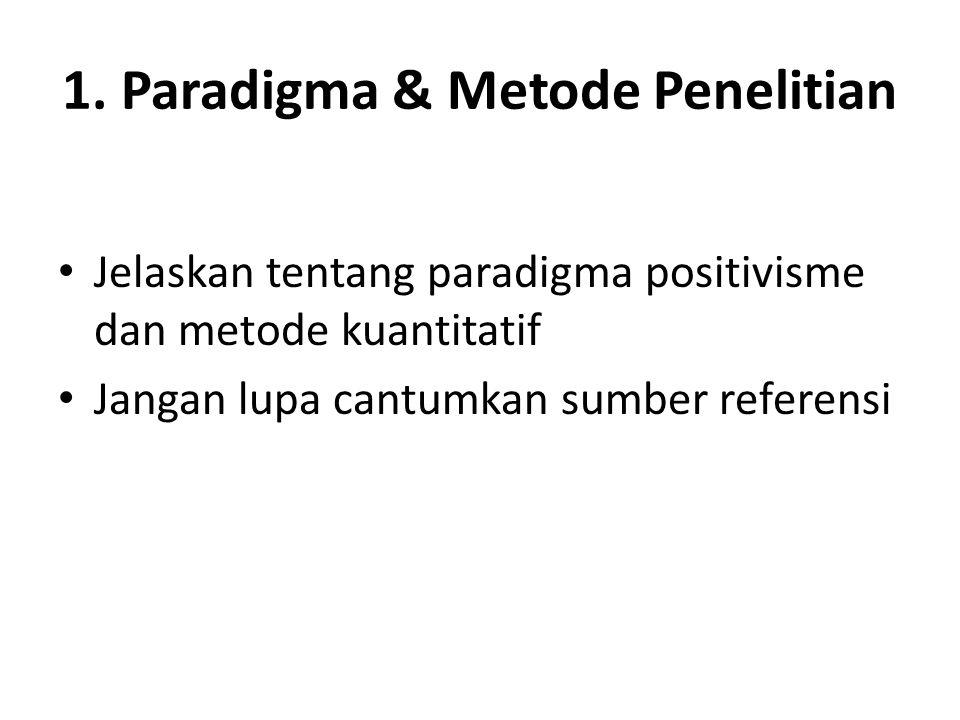 1. Paradigma & Metode Penelitian Jelaskan tentang paradigma positivisme dan metode kuantitatif Jangan lupa cantumkan sumber referensi