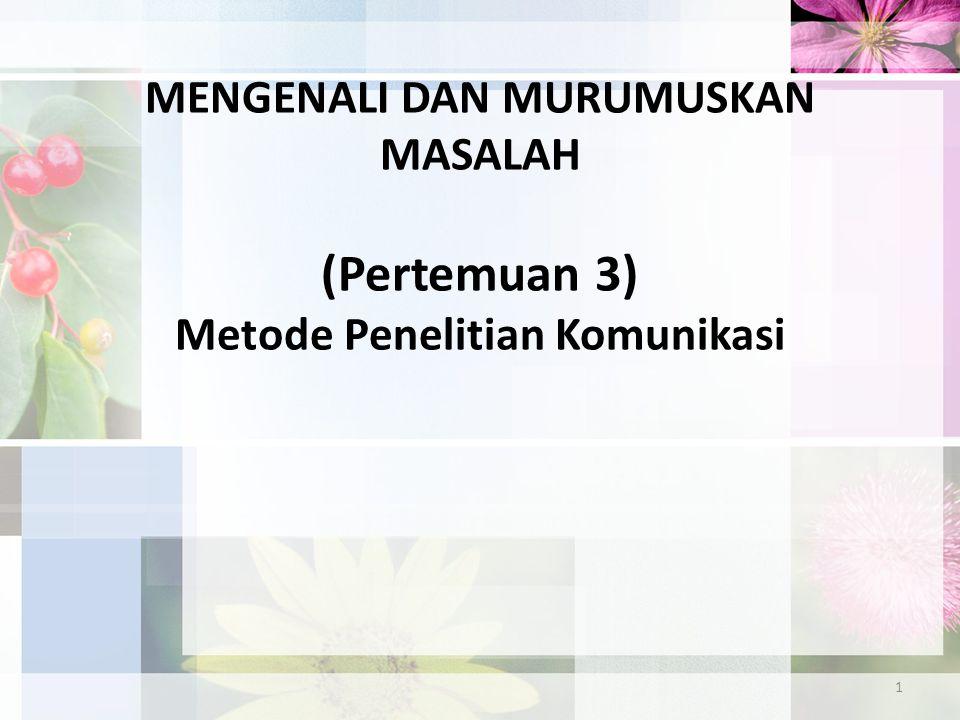 1 MENGENALI DAN MURUMUSKAN MASALAH (Pertemuan 3) Metode Penelitian Komunikasi