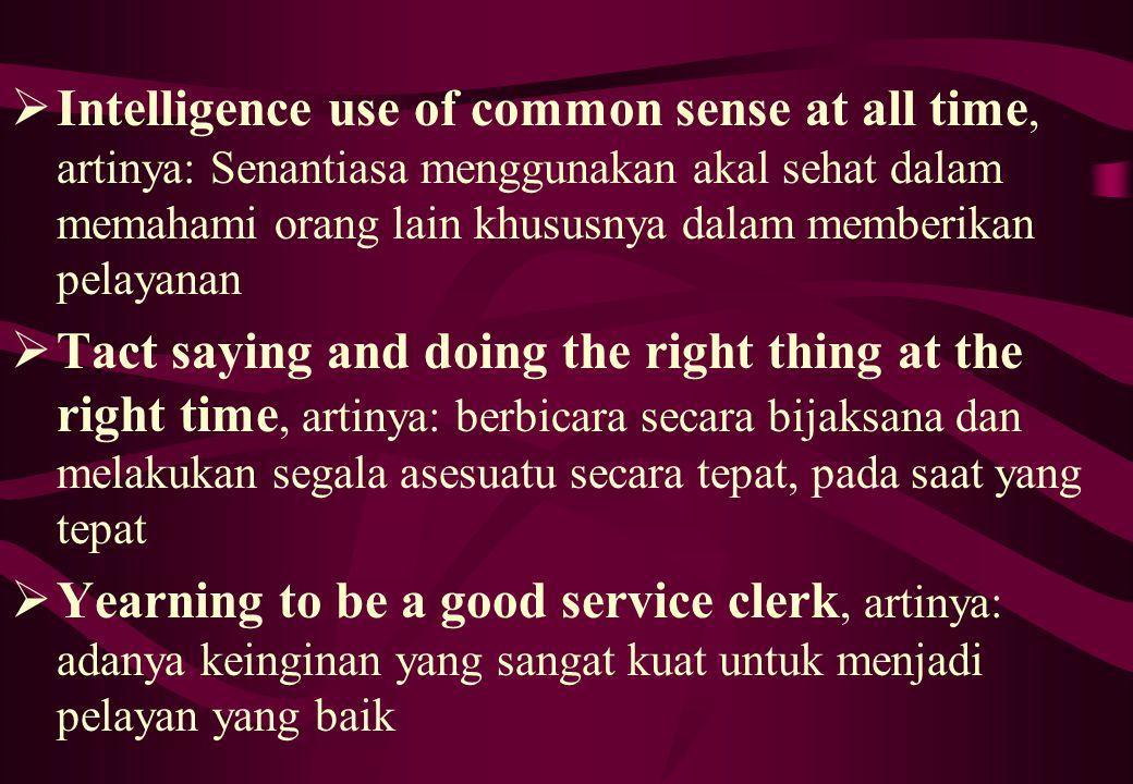  Intelligence use of common sense at all time, artinya: Senantiasa menggunakan akal sehat dalam memahami orang lain khususnya dalam memberikan pelaya