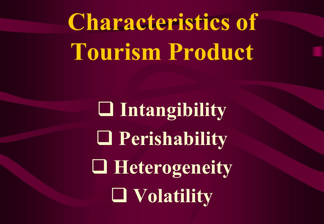 Characteristics of Tourism Product  Intangibility  Perishability  Heterogeneity  Volatility