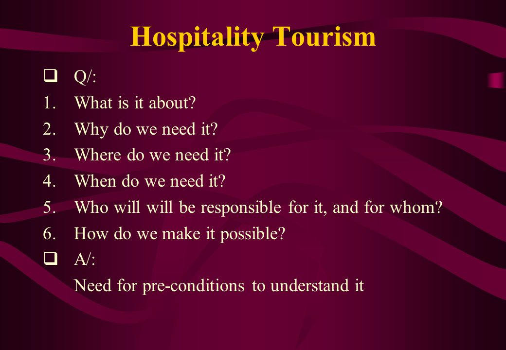 Hospitality Tourism  Q/: 1.What is it about? 2.Why do we need it? 3.Where do we need it? 4.When do we need it? 5.Who will will be responsible for it,