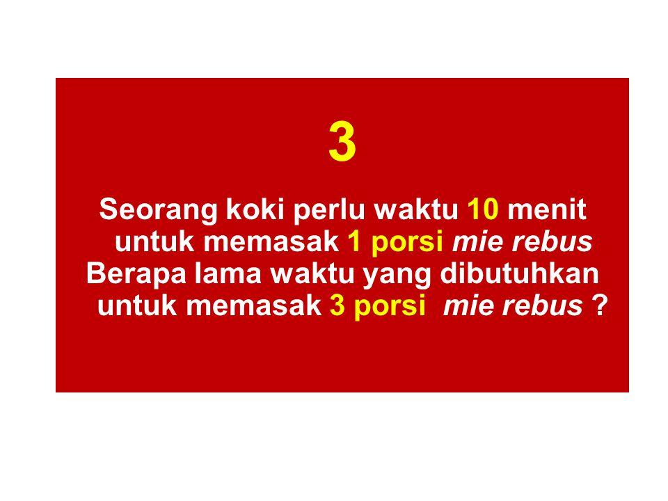 3 Seorang koki perlu waktu 10 menit untuk memasak 1 porsi mie rebus Berapa Iama waktu yang dibutuhkan untuk memasak 3 porsi mie rebus ?