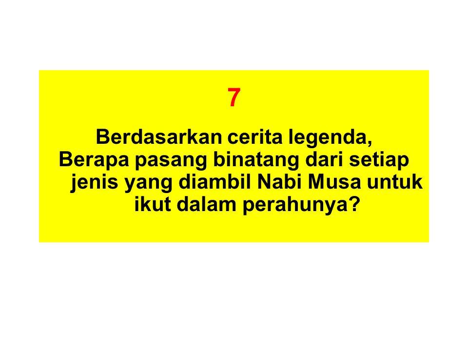 7 Berdasarkan cerita legenda, Berapa pasang binatang dari setiap jenis yang diambil Nabi Musa untuk ikut dalam perahunya?