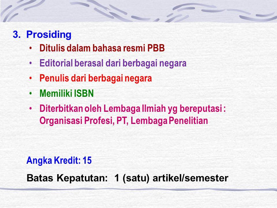 3.Prosiding Ditulis dalam bahasa resmi PBB Editorial berasal dari berbagai negara Penulis dari berbagai negara Memiliki ISBN Diterbitkan oleh Lembaga Ilmiah yg bereputasi : Organisasi Profesi, PT, Lembaga Penelitian Angka Kredit: 15 Batas Kepatutan: 1 (satu) artikel/semester