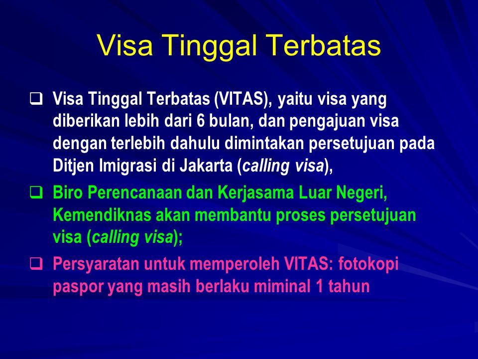 Visa Tinggal Terbatas   Visa Tinggal Terbatas (VITAS), yaitu visa yang diberikan lebih dari 6 bulan, dan pengajuan visa dengan terlebih dahulu dimintakan persetujuan pada Ditjen Imigrasi di Jakarta ( calling visa ),   Biro Perencanaan dan Kerjasama Luar Negeri, Kemendiknas akan membantu proses persetujuan visa ( calling visa );   Persyaratan untuk memperoleh VITAS: fotokopi paspor yang masih berlaku miminal 1 tahun