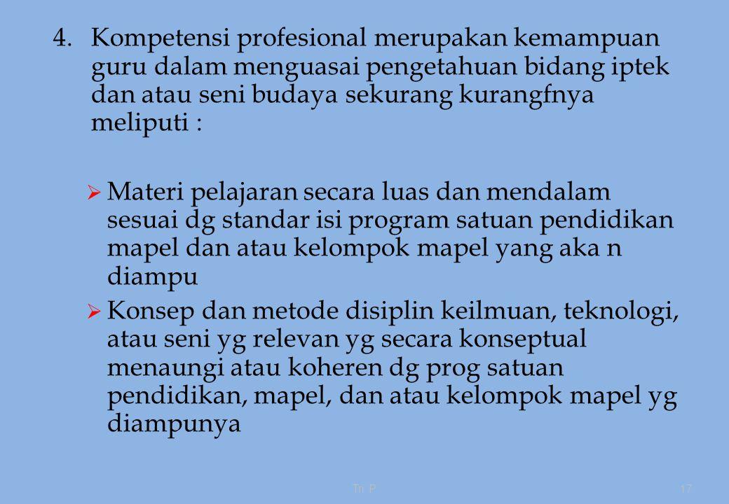 4.Kompetensi profesional merupakan kemampuan guru dalam menguasai pengetahuan bidang iptek dan atau seni budaya sekurang kurangfnya meliputi :  Materi pelajaran secara luas dan mendalam sesuai dg standar isi program satuan pendidikan mapel dan atau kelompok mapel yang aka n diampu  Konsep dan metode disiplin keilmuan, teknologi, atau seni yg relevan yg secara konseptual menaungi atau koheren dg prog satuan pendidikan, mapel, dan atau kelompok mapel yg diampunya Tri P17