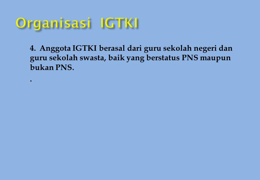 4. Anggota IGTKI berasal dari guru sekolah negeri dan guru sekolah swasta, baik yang berstatus PNS maupun bukan PNS..