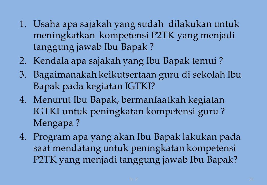 1.Usaha apa sajakah yang sudah dilakukan untuk meningkatkan kompetensi P2TK yang menjadi tanggung jawab Ibu Bapak .