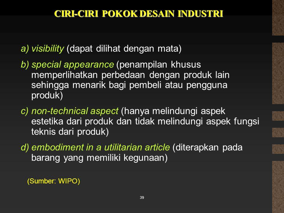 39 CIRI-CIRI POKOK DESAIN INDUSTRI (Sumber: WIPO) a)visibility (dapat dilihat dengan mata) b)special appearance (penampilan khusus memperlihatkan perb