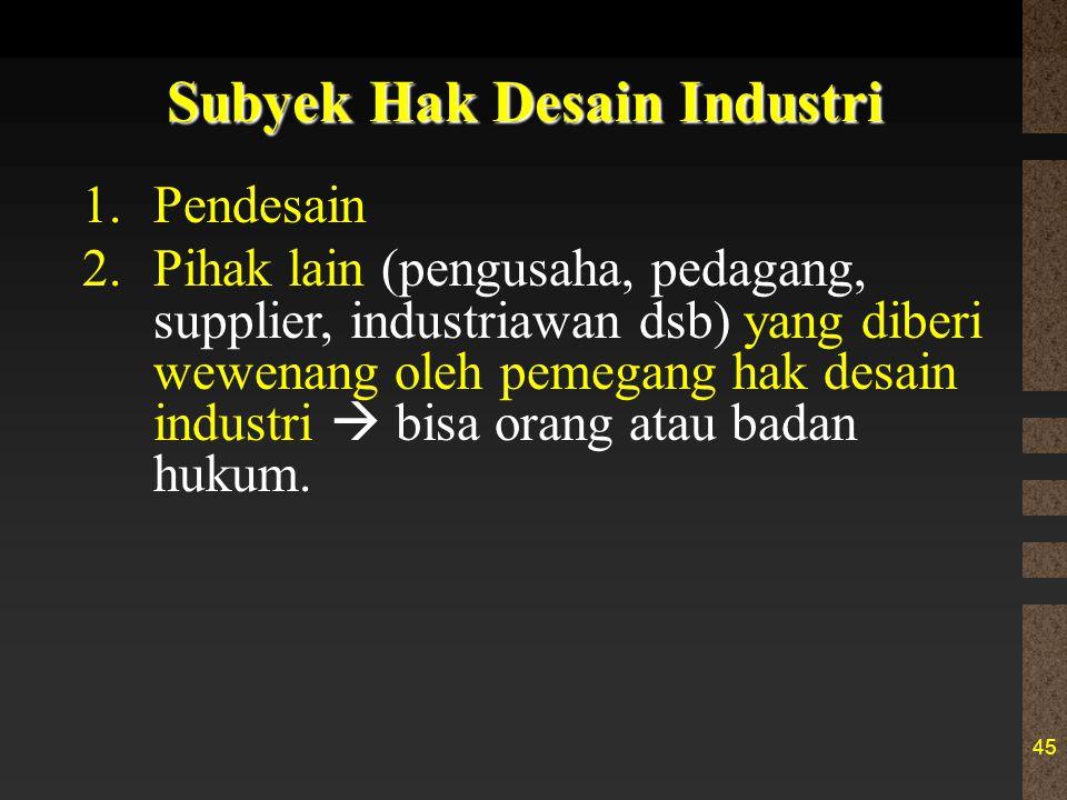 45 Subyek Hak Desain Industri 1.Pendesain 2.Pihak lain (pengusaha, pedagang, supplier, industriawan dsb) yang diberi wewenang oleh pemegang hak desain